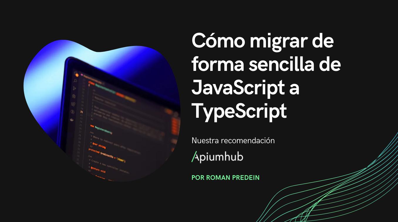 Cómo migrar de forma sencilla de JavaScript a TypeScript