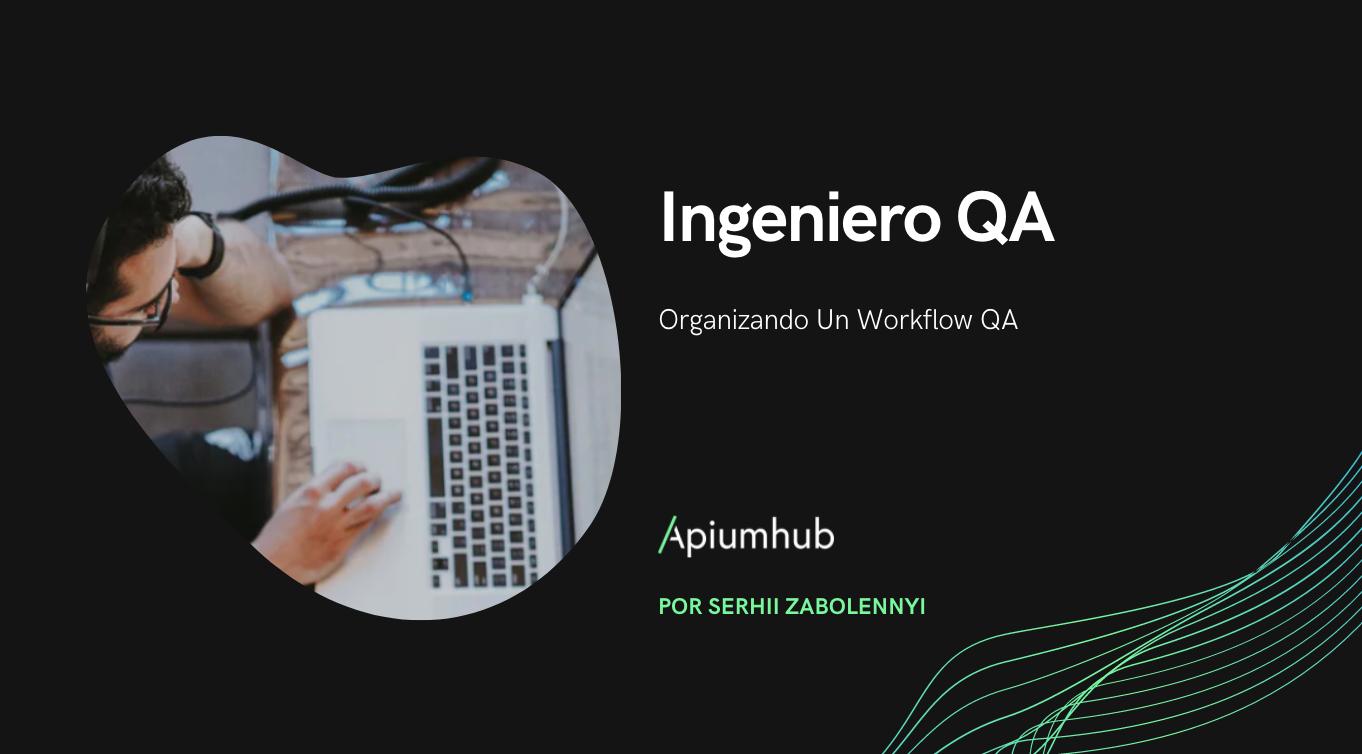 Ingeniero QA: Organizando un workflow QA