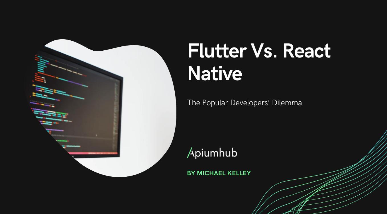 Flutter vs. React Native: The Popular Developers' Dilemma
