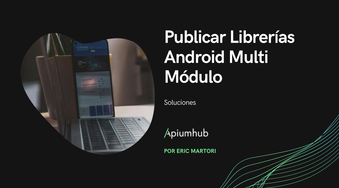 Publicar librerías Android multi módulo