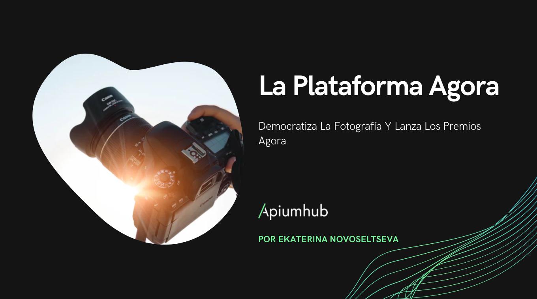 La plataforma Agora democratiza la fotografía y lanza los Premios Agora