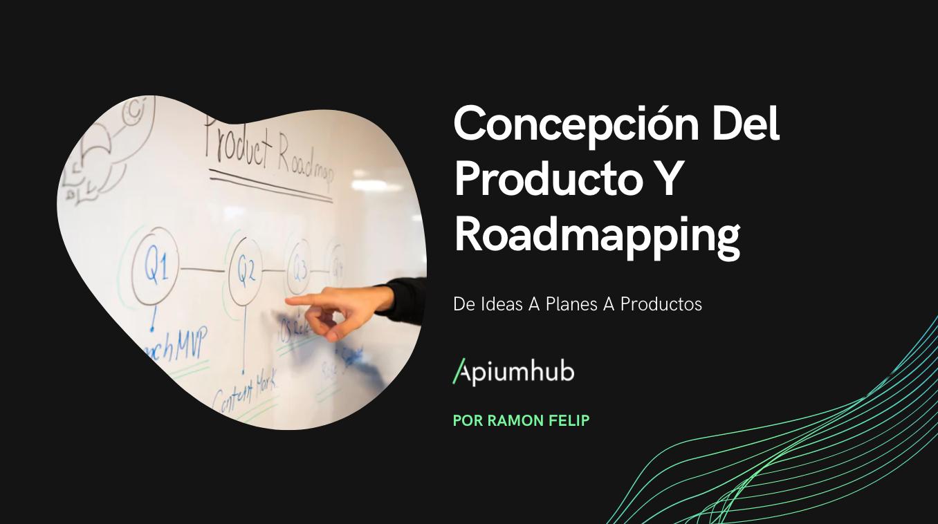 Concepción del producto y roadmapping: de ideas a planes a productos