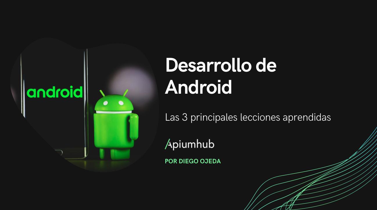 desarrollo de android Las 3 principales lecciones aprendidas apiumhub