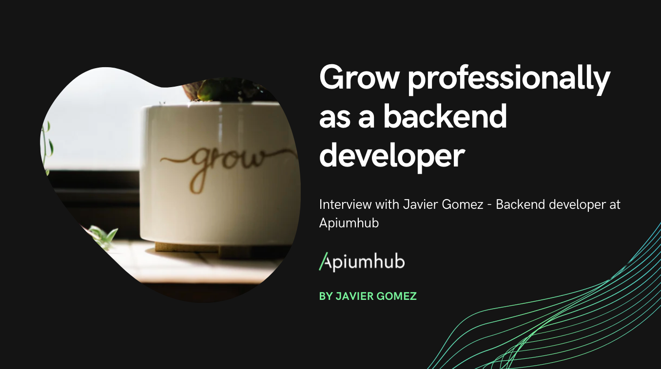 Grow professionally as a backend developer. Interview with Javier Gomez - Backend developer at Apiumhub