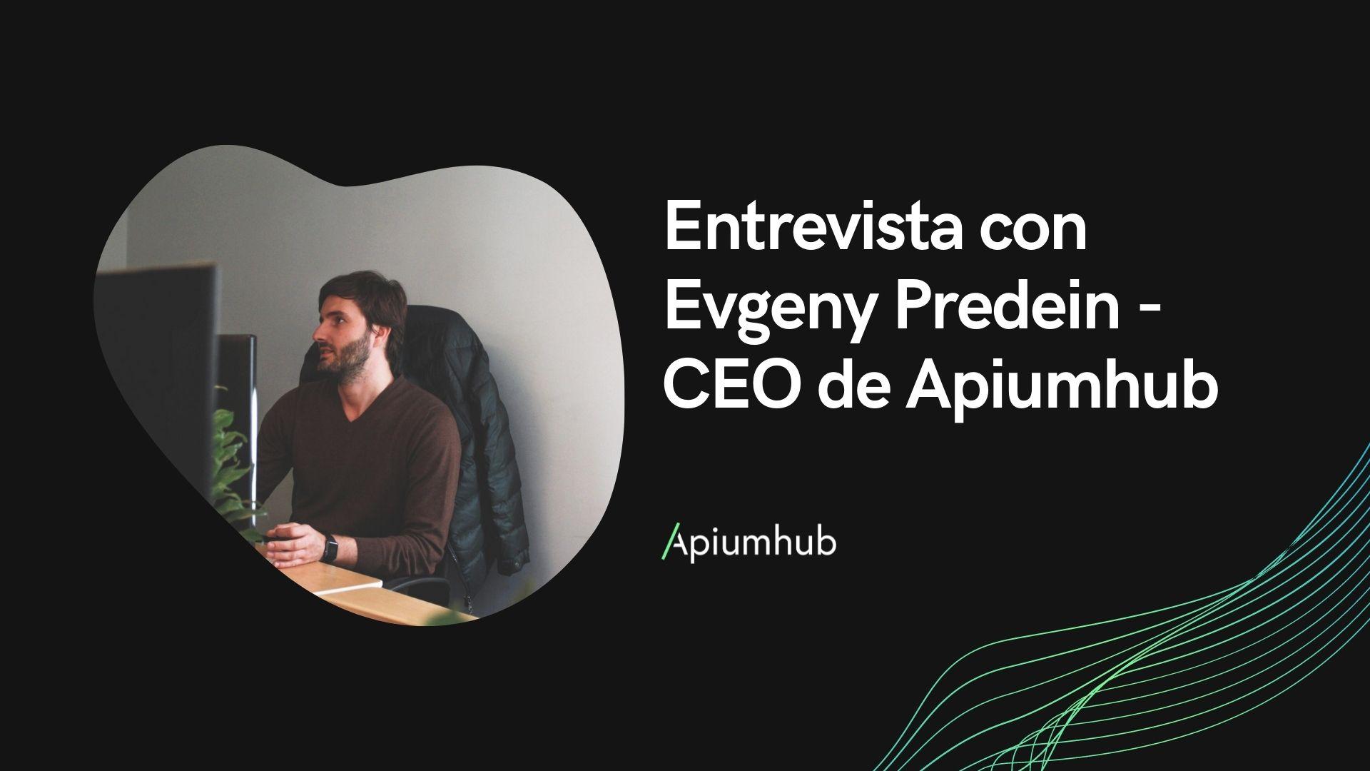Entrevista con Evgeny Predein - CEO de Apiumhub